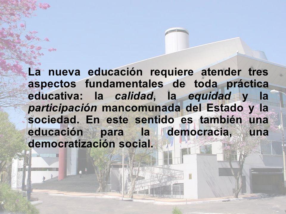 La nueva educación requiere atender tres aspectos fundamentales de toda práctica educativa: la calidad, la equidad y la participación mancomunada del Estado y la sociedad.