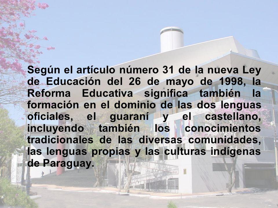 Según el artículo número 31 de la nueva Ley de Educación del 26 de mayo de 1998, la Reforma Educativa significa también la formación en el dominio de las dos lenguas oficiales, el guaraní y el castellano, incluyendo también los conocimientos tradicionales de las diversas comunidades, las lenguas propias y las culturas indígenas de Paraguay.