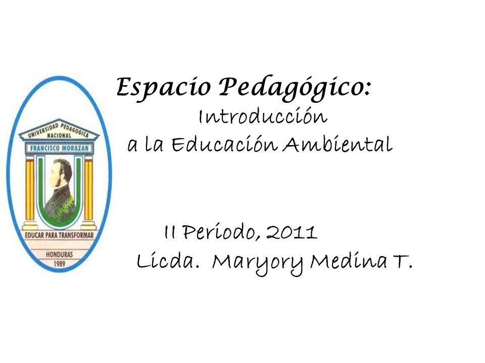 Espacio Pedagógico: Introducción a la Educación Ambiental II Periodo, 2011 Licda. Maryory Medina T.