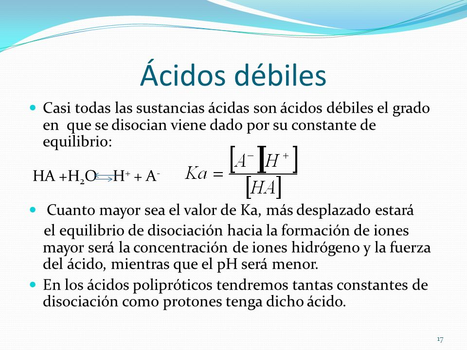 Ácidos débiles Casi todas las sustancias ácidas son ácidos débiles el grado en que se disocian viene dado por su constante de equilibrio: