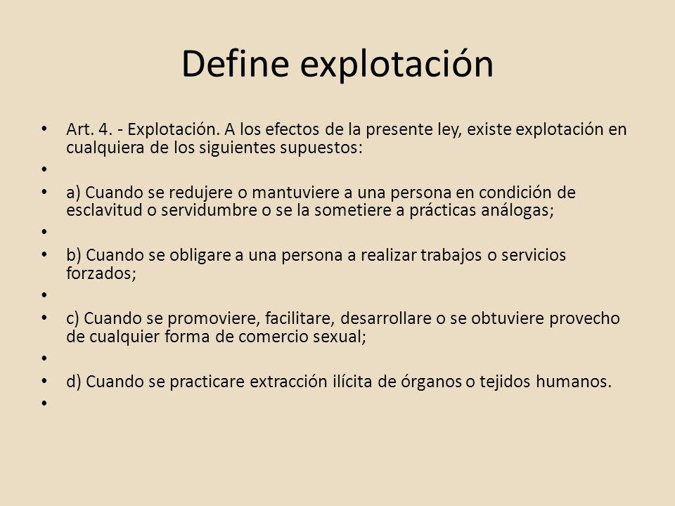 Define explotaciónArt. 4. - Explotación. A los efectos de la presente ley, existe explotación en cualquiera de los siguientes supuestos: