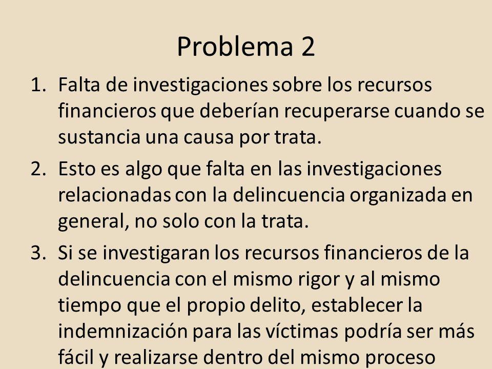Problema 2 Falta de investigaciones sobre los recursos financieros que deberían recuperarse cuando se sustancia una causa por trata.