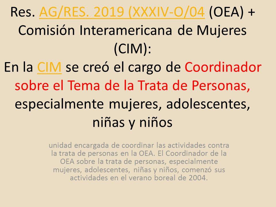 Res. AG/RES. 2019 (XXXIV-O/04 (OEA) + Comisión Interamericana de Mujeres (CIM): En la CIM se creó el cargo de Coordinador sobre el Tema de la Trata de Personas, especialmente mujeres, adolescentes, niñas y niños