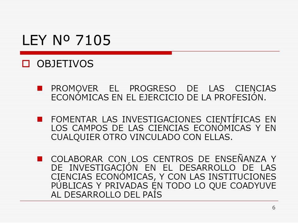 LEY Nº 7105 OBJETIVOS. PROMOVER EL PROGRESO DE LAS CIENCIAS ECONÓMICAS EN EL EJERCICIO DE LA PROFESIÓN.