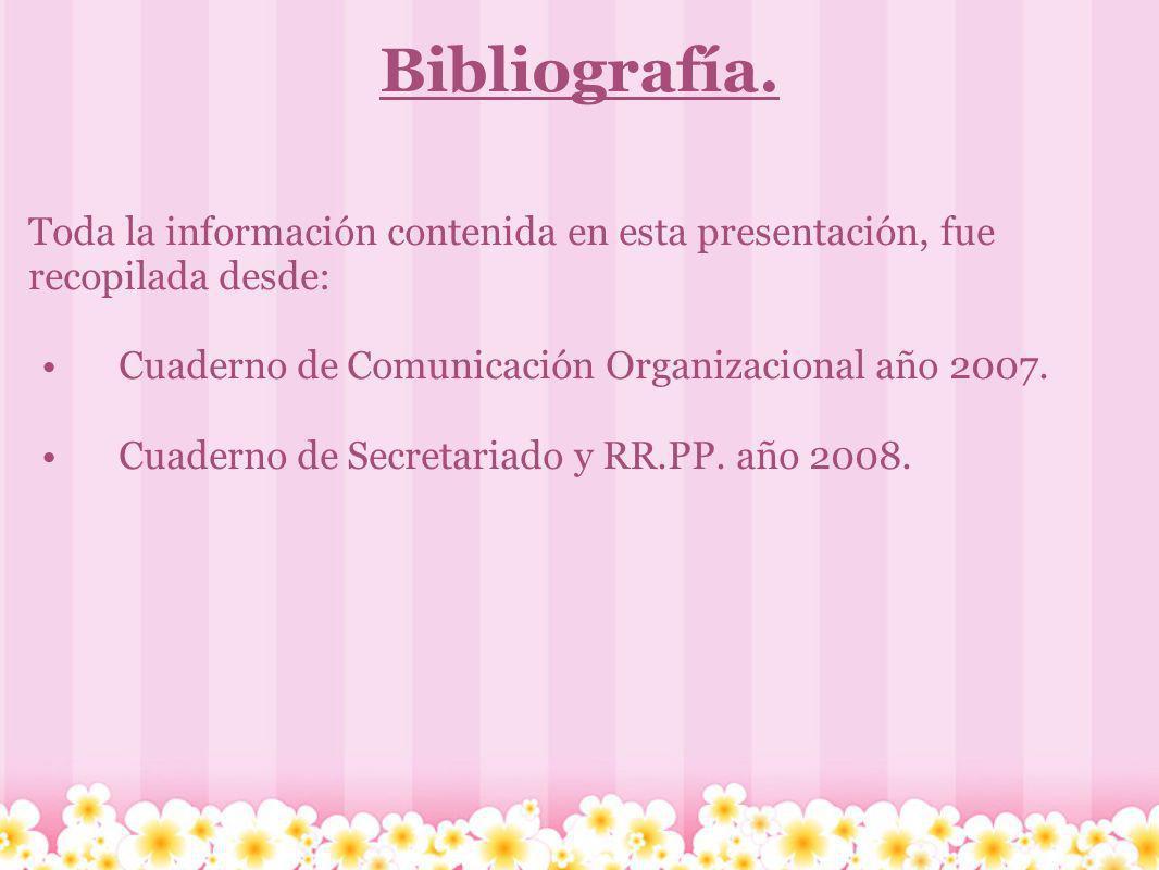 Bibliografía. Toda la información contenida en esta presentación, fue recopilada desde: Cuaderno de Comunicación Organizacional año 2007.