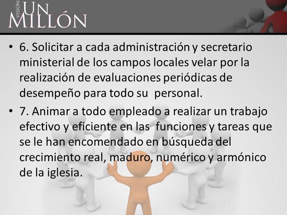 6. Solicitar a cada administración y secretario ministerial de los campos locales velar por la realización de evaluaciones periódicas de desempeño para todo su personal.
