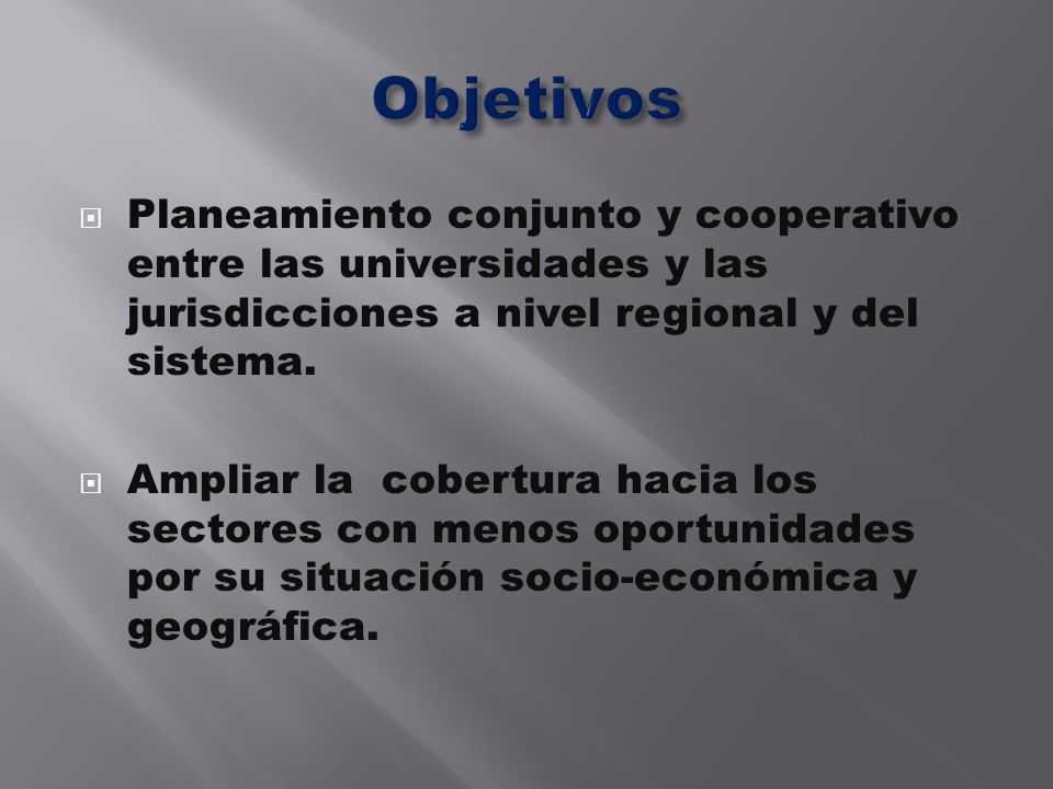 Objetivos Planeamiento conjunto y cooperativo entre las universidades y las jurisdicciones a nivel regional y del sistema.