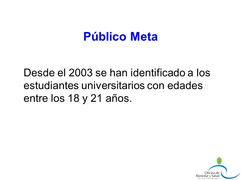 Público Meta Desde el 2003 se han identificado a los estudiantes universitarios con edades entre los 18 y 21 años.