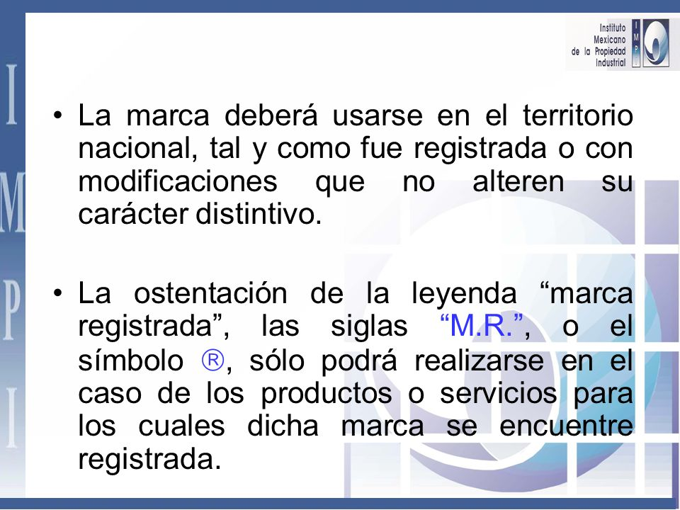 La marca deberá usarse en el territorio nacional, tal y como fue registrada o con modificaciones que no alteren su carácter distintivo.