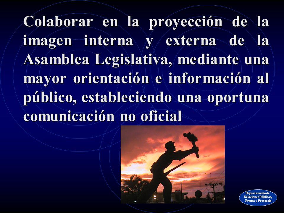 Colaborar en la proyección de la imagen interna y externa de la Asamblea Legislativa, mediante una mayor orientación e información al público, estableciendo una oportuna comunicación no oficial