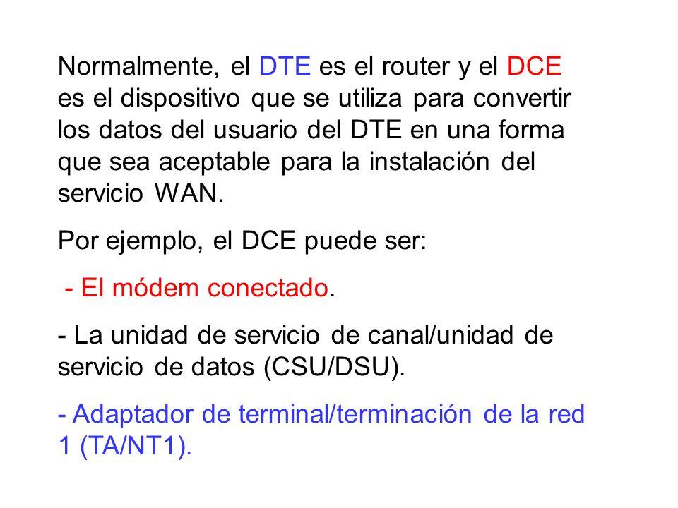 Normalmente, el DTE es el router y el DCE es el dispositivo que se utiliza para convertir los datos del usuario del DTE en una forma que sea aceptable para la instalación del servicio WAN.