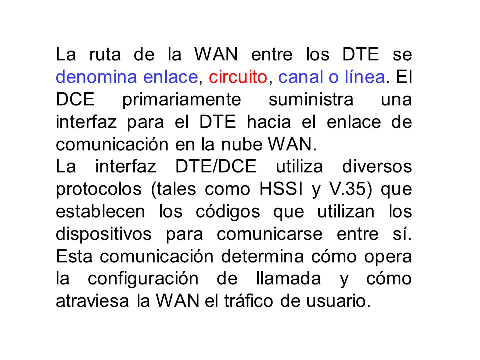 La ruta de la WAN entre los DTE se denomina enlace, circuito, canal o línea. El DCE primariamente suministra una interfaz para el DTE hacia el enlace de comunicación en la nube WAN.