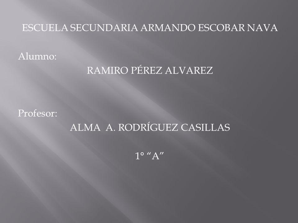 ESCUELA SECUNDARIA ARMANDO ESCOBAR NAVA Alumno: RAMIRO PÉREZ ALVAREZ Profesor: ALMA A.