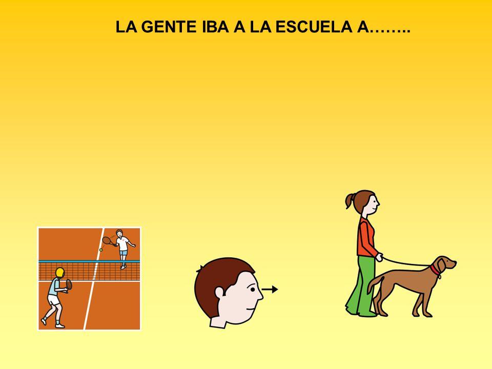 LA GENTE IBA A LA ESCUELA A……..