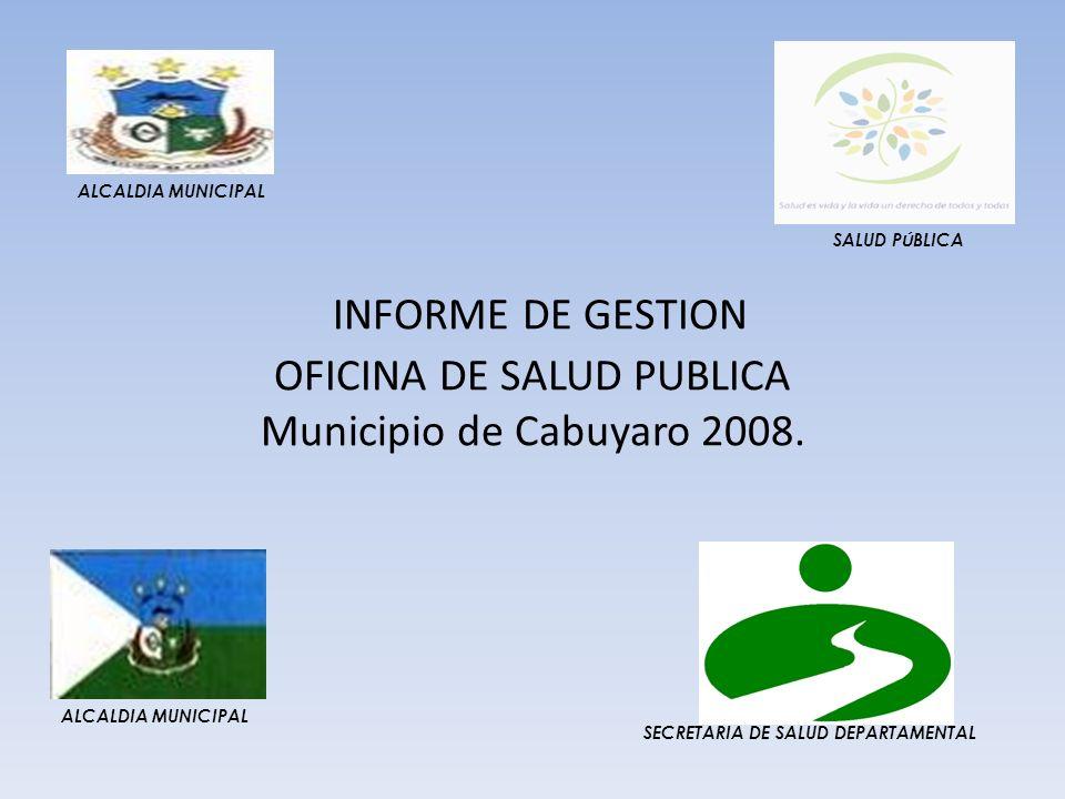 ALCALDIA MUNICIPAL SALUD PÚBLICA. INFORME DE GESTION OFICINA DE SALUD PUBLICA Municipio de Cabuyaro 2008.