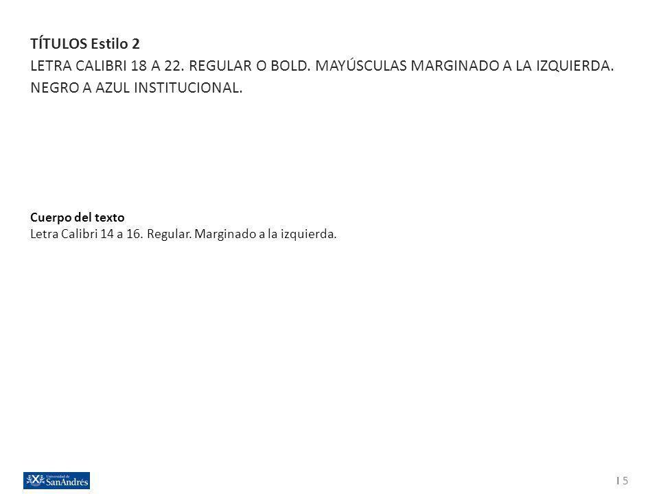 TÍTULOS Estilo 2 LETRA CALIBRI 18 A 22. REGULAR O BOLD. MAYÚSCULAS MARGINADO A LA IZQUIERDA. NEGRO A AZUL INSTITUCIONAL.