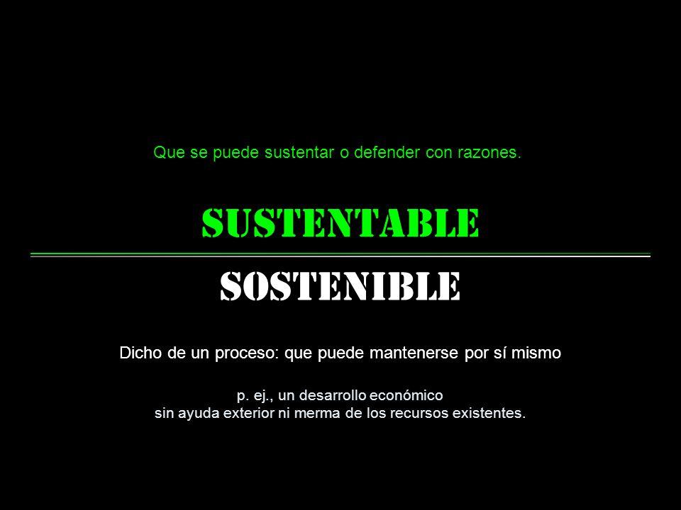 sustentable Sostenible Que se puede sustentar o defender con razones.