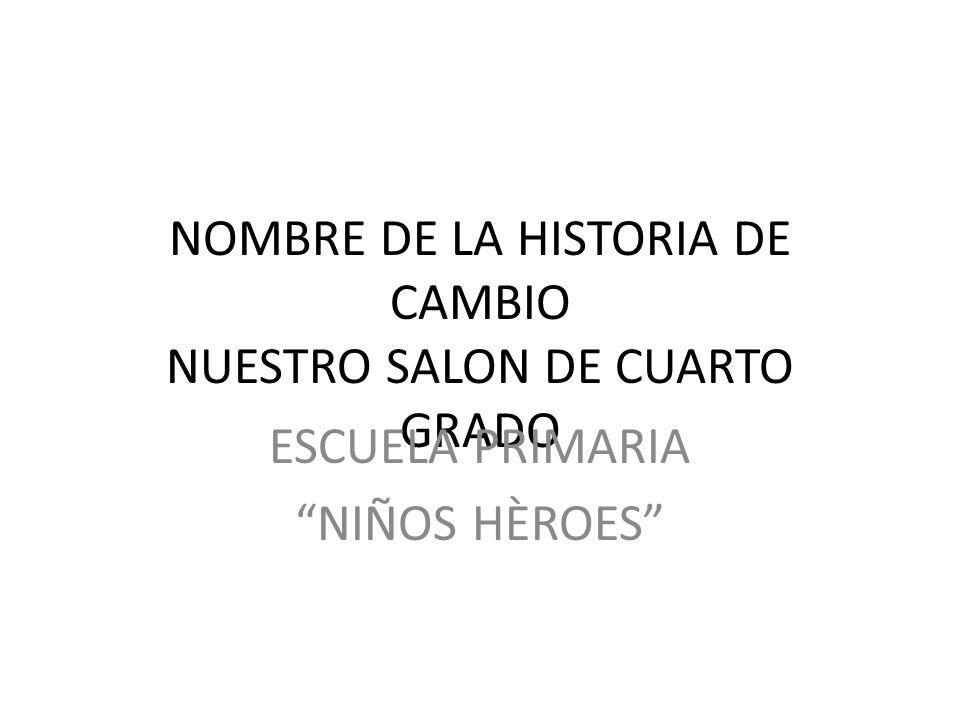 NOMBRE DE LA HISTORIA DE CAMBIO NUESTRO SALON DE CUARTO GRADO
