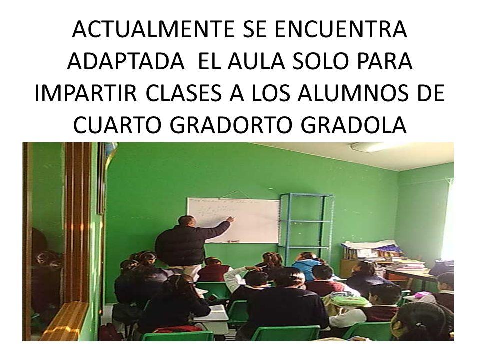 ACTUALMENTE SE ENCUENTRA ADAPTADA EL AULA SOLO PARA IMPARTIR CLASES A LOS ALUMNOS DE CUARTO GRADORTO GRADOLA