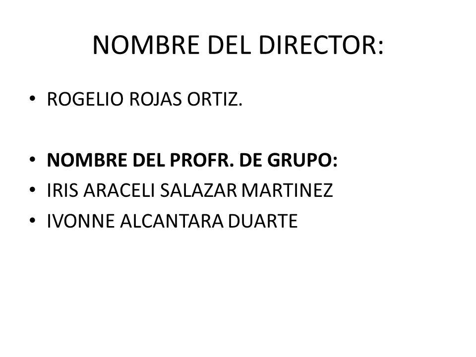 NOMBRE DEL DIRECTOR: ROGELIO ROJAS ORTIZ. NOMBRE DEL PROFR. DE GRUPO: