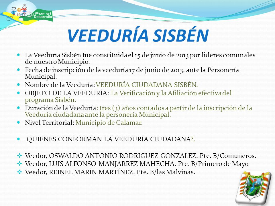VEEDURÍA SISBÉN La Veeduría Sisbén fue constituida el 15 de junio de 2013 por lideres comunales de nuestro Municipio.