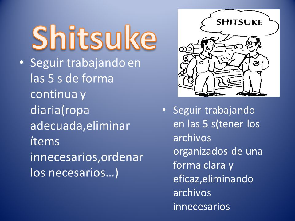Shitsuke Seguir trabajando en las 5 s de forma continua y diaria(ropa adecuada,eliminar ítems innecesarios,ordenar los necesarios…)