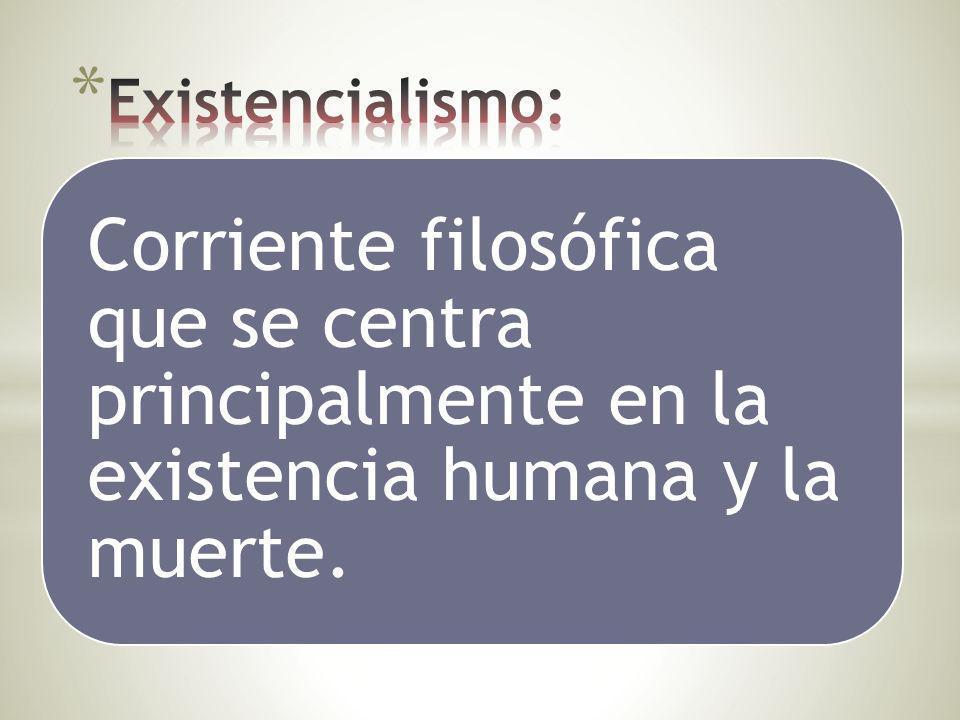 Existencialismo: Corriente filosófica que se centra principalmente en la existencia humana y la muerte.