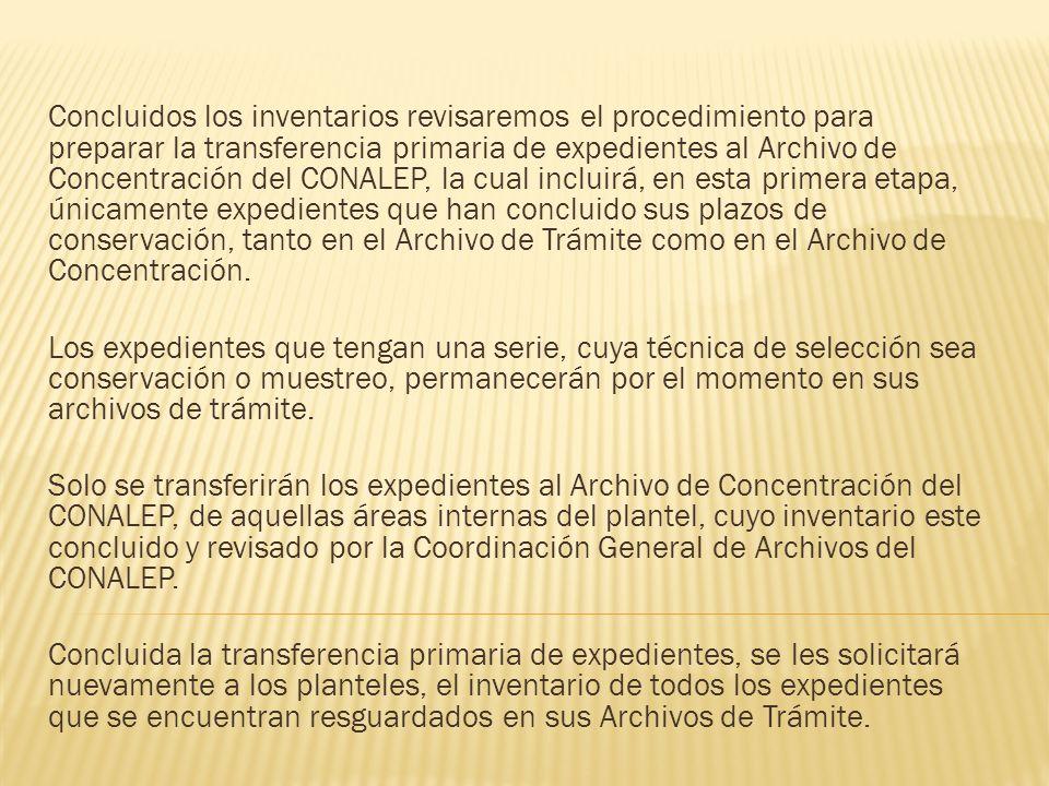 Concluidos los inventarios revisaremos el procedimiento para preparar la transferencia primaria de expedientes al Archivo de Concentración del CONALEP, la cual incluirá, en esta primera etapa, únicamente expedientes que han concluido sus plazos de conservación, tanto en el Archivo de Trámite como en el Archivo de Concentración.