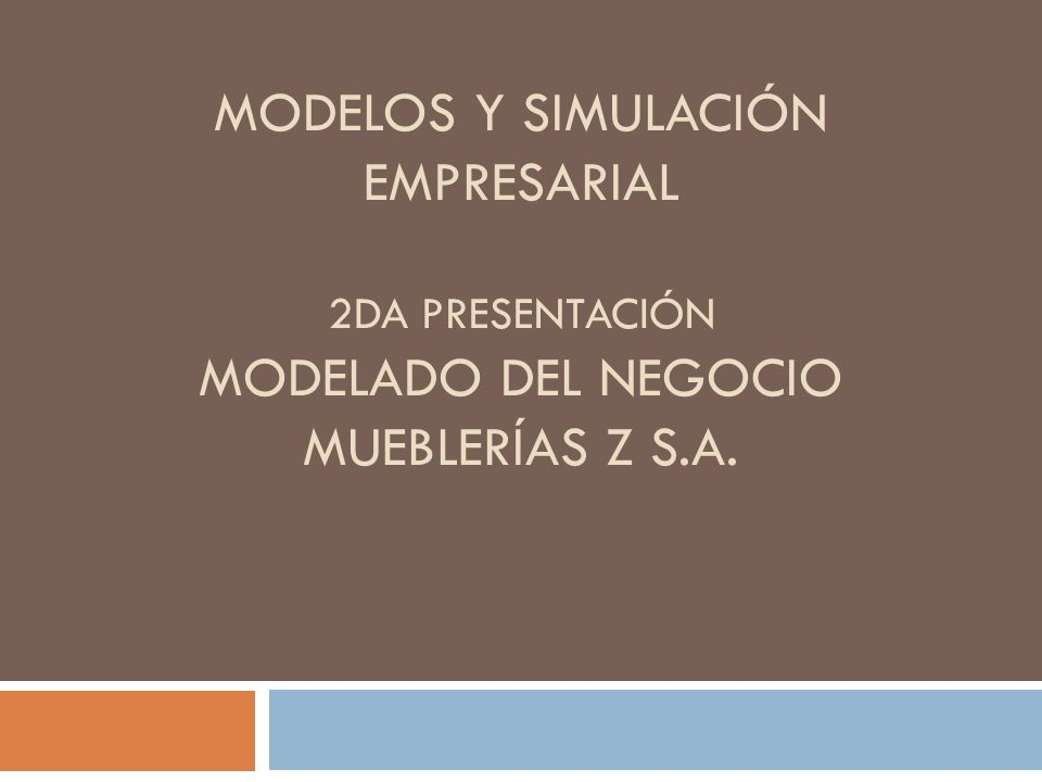 Modelos y Simulación Empresarial 2da presentación Modelado del Negocio Mueblerías z S.A.