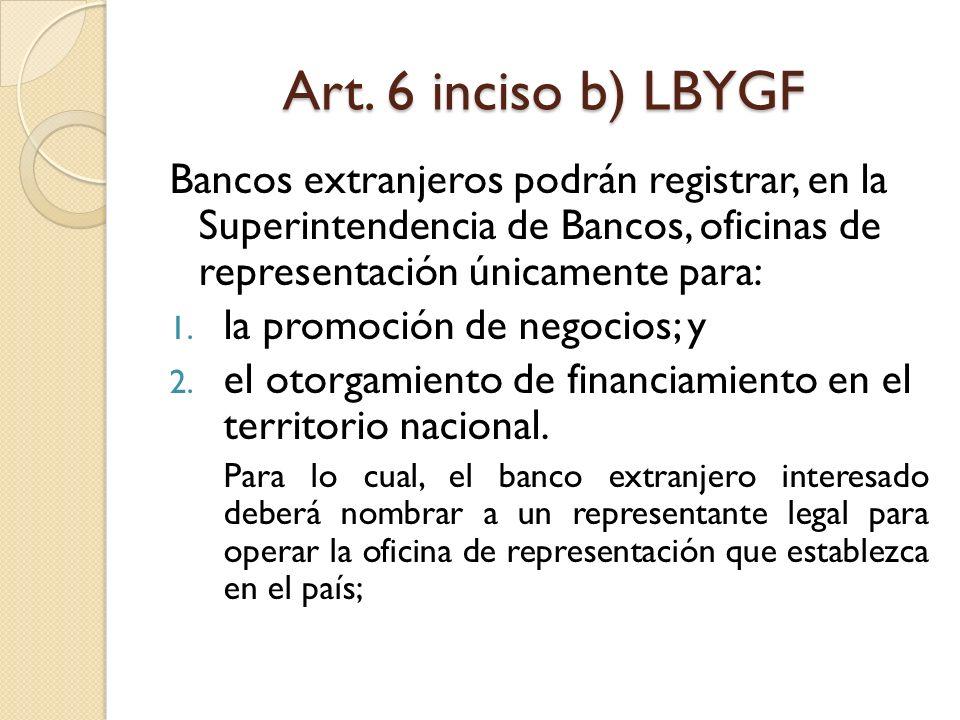 Art. 6 inciso b) LBYGF Bancos extranjeros podrán registrar, en la Superintendencia de Bancos, oficinas de representación únicamente para: