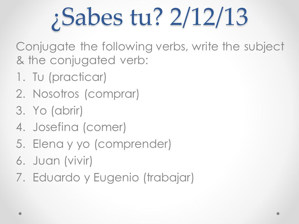 ¿Sabes tu 2/12/13 Conjugate the following verbs, write the subject & the conjugated verb: Tu (practicar)