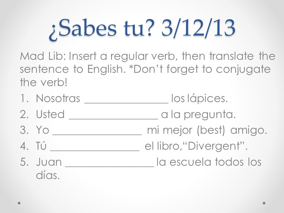 ¿Sabes tu 3/12/13 Mad Lib: Insert a regular verb, then translate the sentence to English. *Don't forget to conjugate the verb!