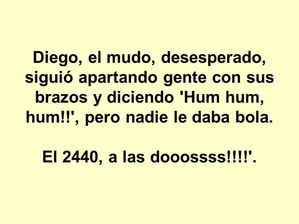 Diego, el mudo, desesperado, siguió apartando gente con sus brazos y diciendo Hum hum, hum!! , pero nadie le daba bola.
