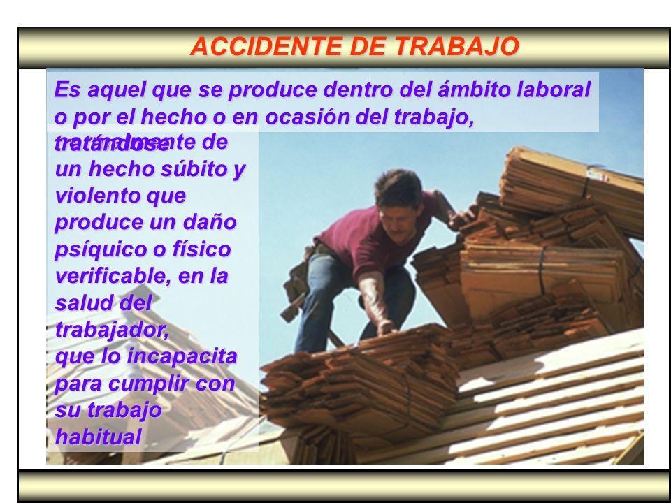 ACCIDENTE DE TRABAJO Es aquel que se produce dentro del ámbito laboral o por el hecho o en ocasión del trabajo, tratándose.