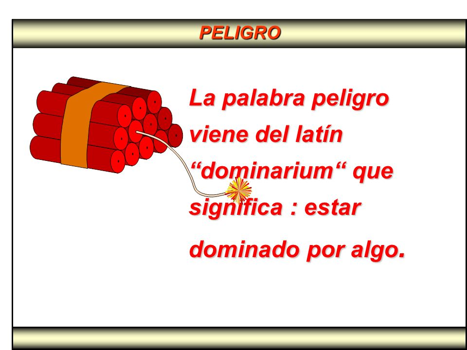 PELIGRO La palabra peligro viene del latín dominarium que significa : estar dominado por algo.