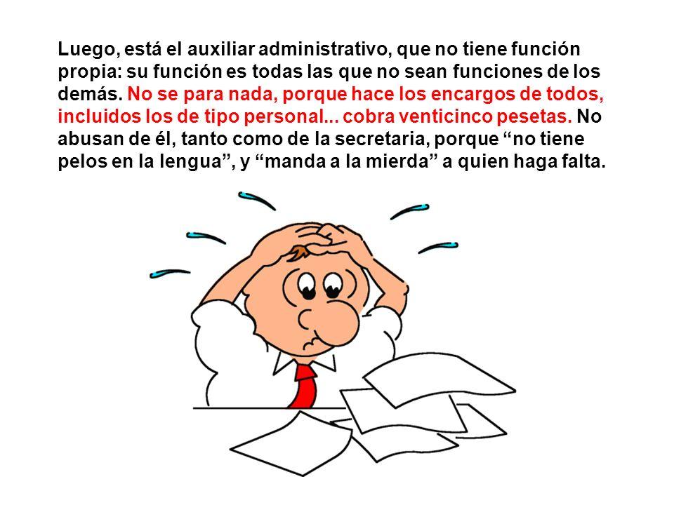 Luego, está el auxiliar administrativo, que no tiene función propia: su función es todas las que no sean funciones de los demás.