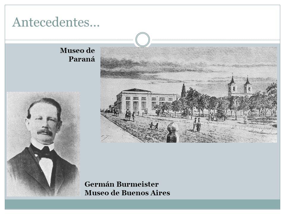 Antecedentes… Museo de Paraná Germán Burmeister Museo de Buenos Aires