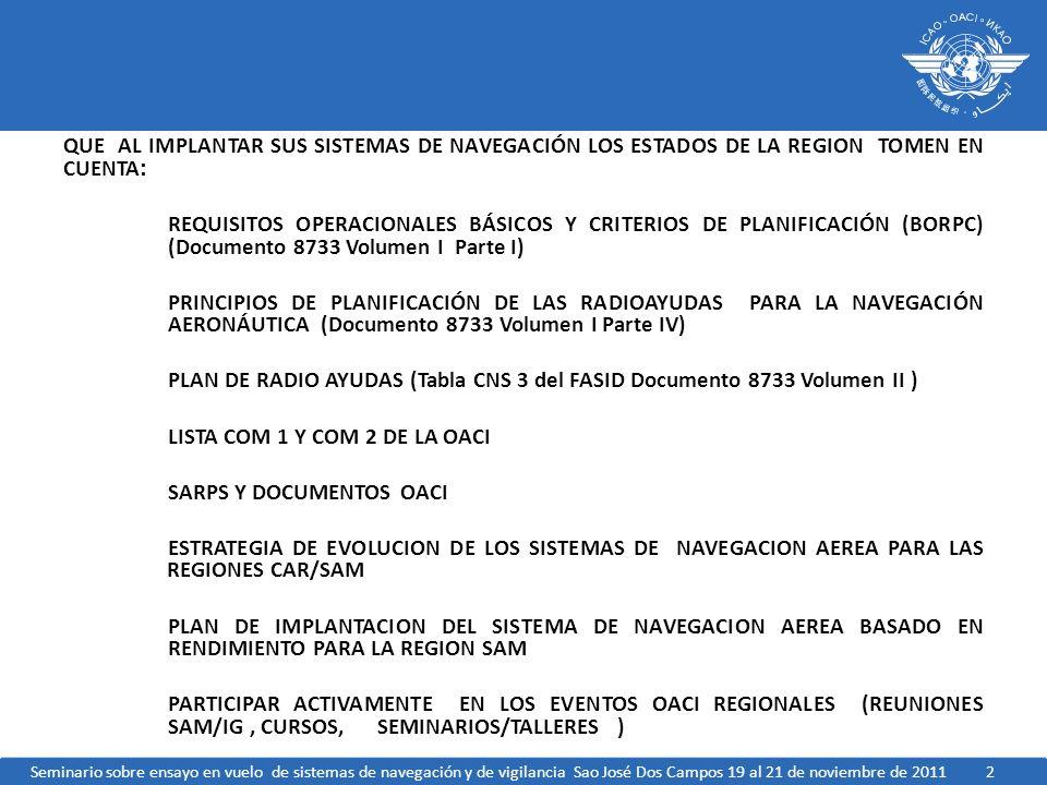 QUE AL IMPLANTAR SUS SISTEMAS DE NAVEGACIÓN LOS ESTADOS DE LA REGION TOMEN EN CUENTA: REQUISITOS OPERACIONALES BÁSICOS Y CRITERIOS DE PLANIFICACIÓN (BORPC) (Documento 8733 Volumen I Parte I) PRINCIPIOS DE PLANIFICACIÓN DE LAS RADIOAYUDAS PARA LA NAVEGACIÓN AERONÁUTICA (Documento 8733 Volumen I Parte IV) PLAN DE RADIO AYUDAS (Tabla CNS 3 del FASID Documento 8733 Volumen II ) LISTA COM 1 Y COM 2 DE LA OACI SARPS Y DOCUMENTOS OACI ESTRATEGIA DE EVOLUCION DE LOS SISTEMAS DE NAVEGACION AEREA PARA LAS REGIONES CAR/SAM PLAN DE IMPLANTACION DEL SISTEMA DE NAVEGACION AEREA BASADO EN RENDIMIENTO PARA LA REGION SAM PARTICIPAR ACTIVAMENTE EN LOS EVENTOS OACI REGIONALES (REUNIONES SAM/IG , CURSOS, SEMINARIOS/TALLERES )