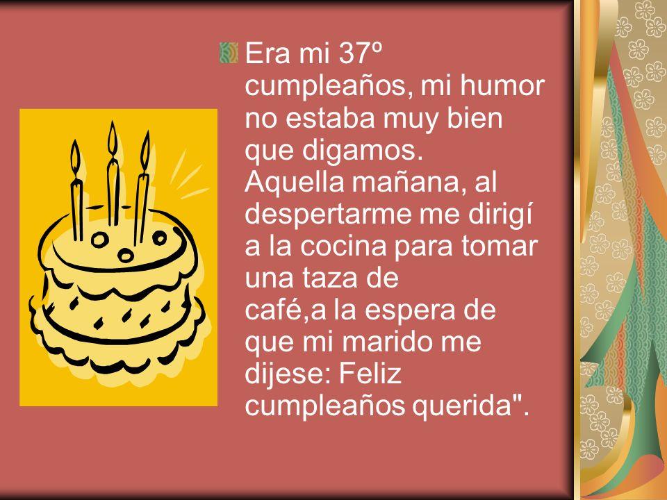 Era mi 37º cumpleaños, mi humor no estaba muy bien que digamos
