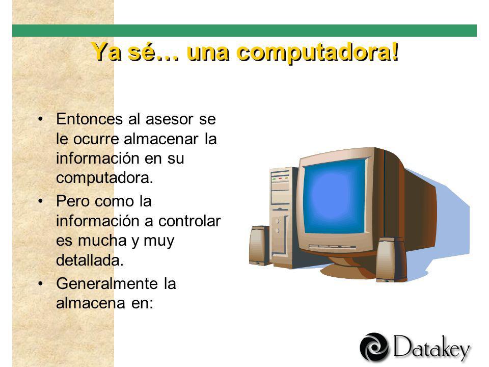 Ya sé… una computadora! Entonces al asesor se le ocurre almacenar la información en su computadora.