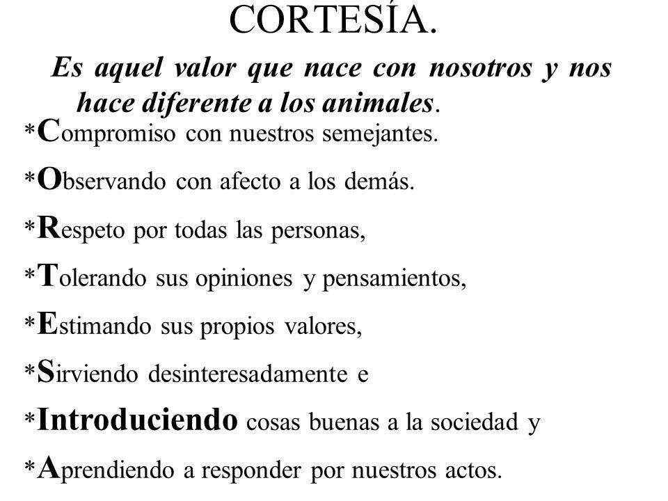 CORTESÍA. Es aquel valor que nace con nosotros y nos hace diferente a los animales. *Compromiso con nuestros semejantes.
