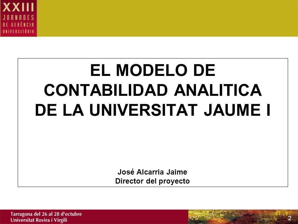 EL MODELO DE CONTABILIDAD ANALITICA DE LA UNIVERSITAT JAUME I José Alcarria Jaime Director del proyecto