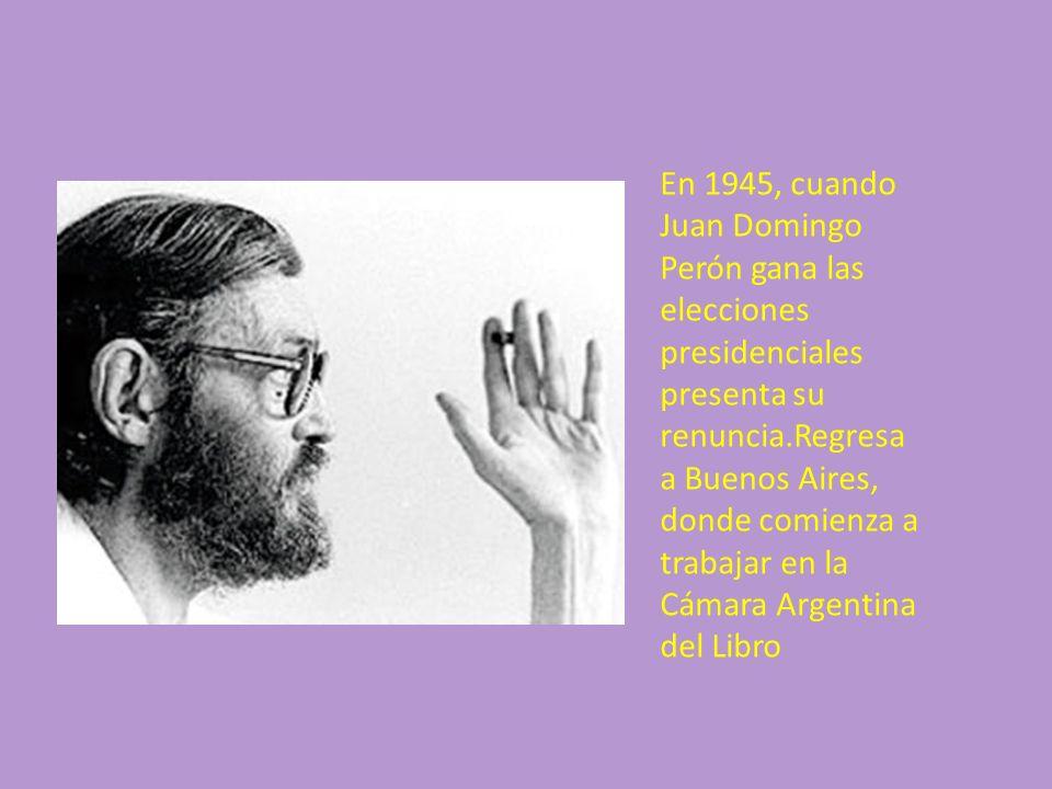 En 1945, cuando Juan Domingo Perón gana las elecciones presidenciales presenta su renuncia.Regresa a Buenos Aires, donde comienza a trabajar en la Cámara Argentina del Libro
