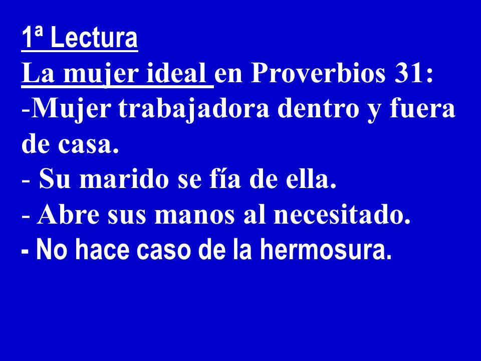 1ª Lectura La mujer ideal en Proverbios 31: Mujer trabajadora dentro y fuera de casa. Su marido se fía de ella.