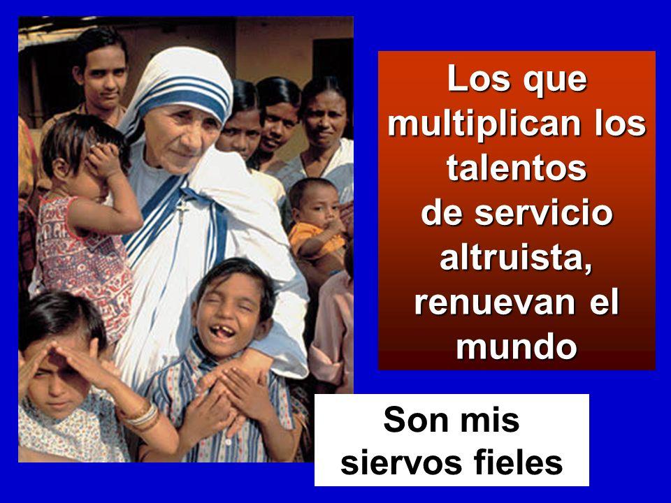Los que multiplican los talentos de servicio altruista, renuevan el mundo