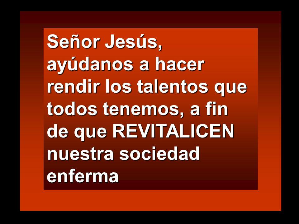 Señor Jesús, ayúdanos a hacer rendir los talentos que todos tenemos, a fin de que REVITALICEN nuestra sociedad enferma