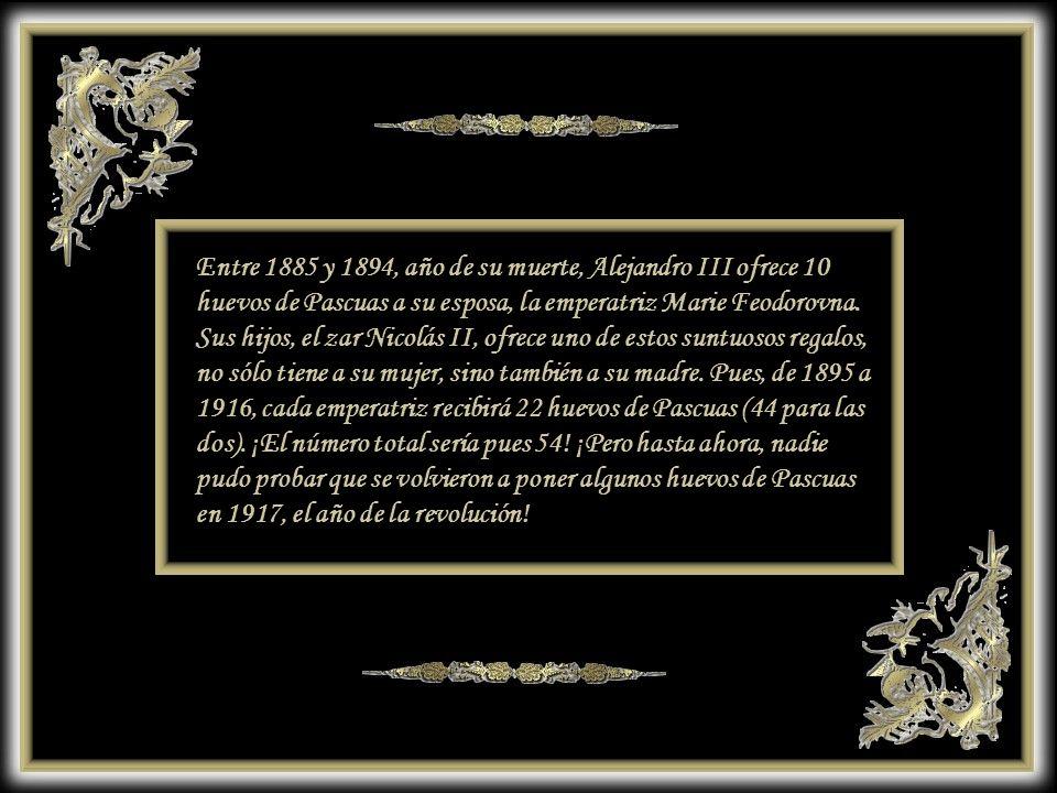 Entre 1885 y 1894, año de su muerte, Alejandro III ofrece 10 huevos de Pascuas a su esposa, la emperatriz Marie Feodorovna.
