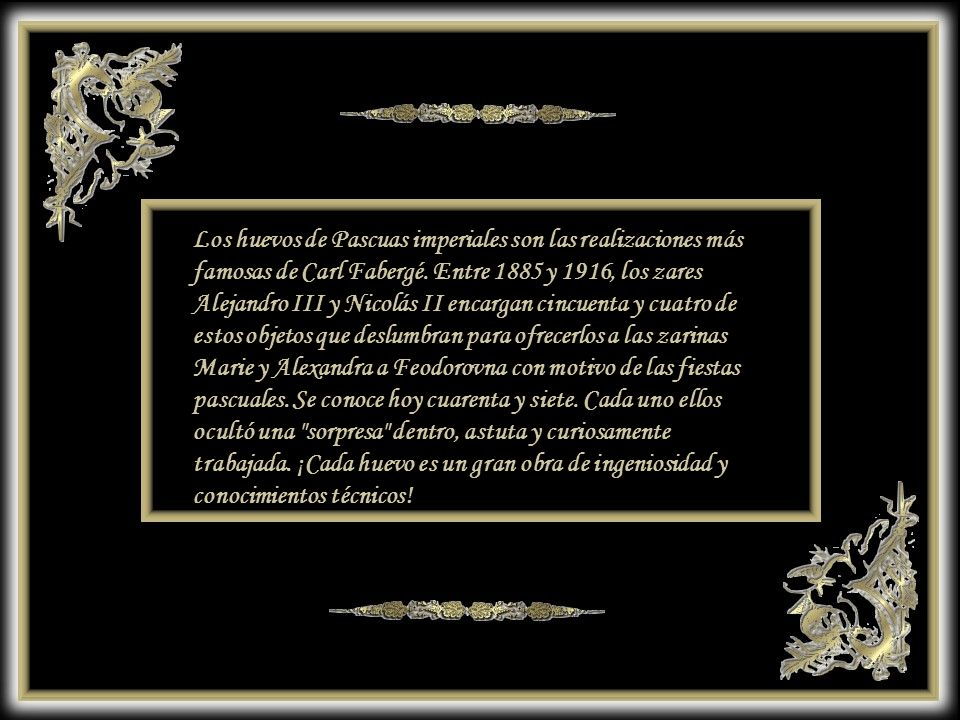 Los huevos de Pascuas imperiales son las realizaciones más famosas de Carl Fabergé. Entre 1885 y 1916, los zares Alejandro III y Nicolás II encargan cincuenta y cuatro de estos objetos que deslumbran para ofrecerlos a las zarinas Marie y Alexandra a Feodorovna con motivo de las fiestas pascuales. Se conoce hoy cuarenta y siete. Cada uno ellos