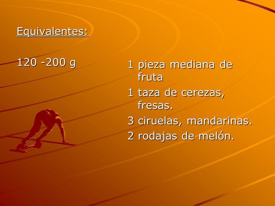 Equivalentes: 120 -200 g. 1 pieza mediana de fruta. 1 taza de cerezas, fresas. 3 ciruelas, mandarinas.