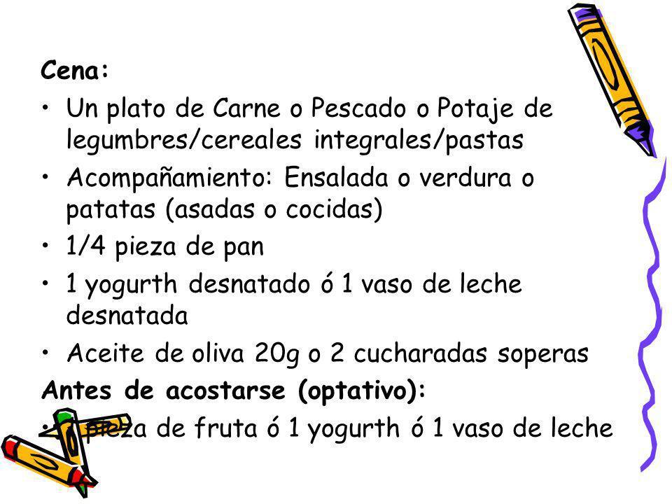 Cena: Un plato de Carne o Pescado o Potaje de legumbres/cereales integrales/pastas. Acompañamiento: Ensalada o verdura o patatas (asadas o cocidas)